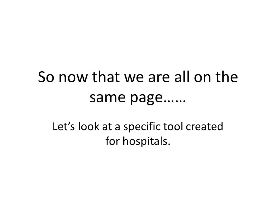 So now that we are all on the same page…… Let's look at a specific tool created for hospitals.