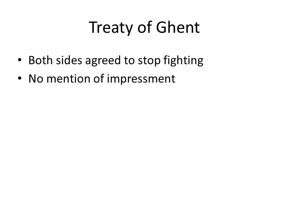 Treaty of Ghent Both sides agreed to stop fighting No mention of impressment