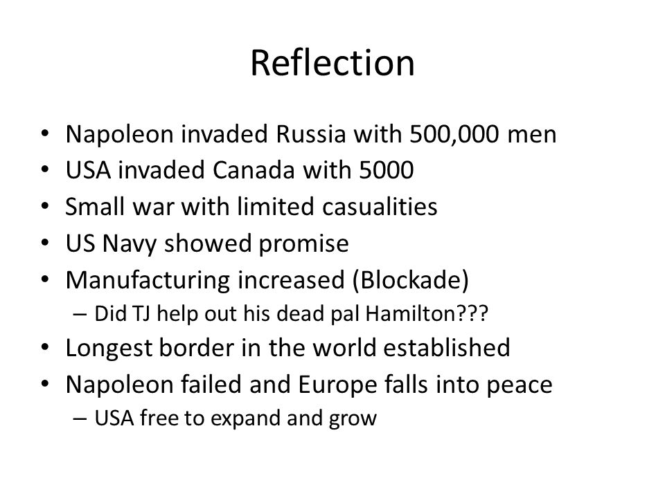 Reflection Napoleon invaded Russia with 500,000 men USA invaded Canada with 5000 Small war with limited casualities US Navy showed promise Manufacturing increased (Blockade) – Did TJ help out his dead pal Hamilton .