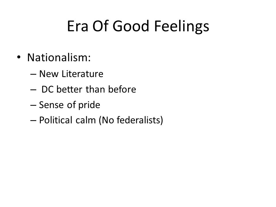 Era Of Good Feelings Nationalism: – New Literature – DC better than before – Sense of pride – Political calm (No federalists)