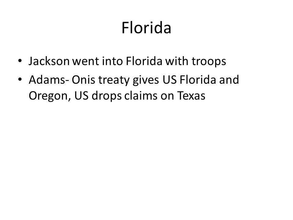 Florida Jackson went into Florida with troops Adams- Onis treaty gives US Florida and Oregon, US drops claims on Texas