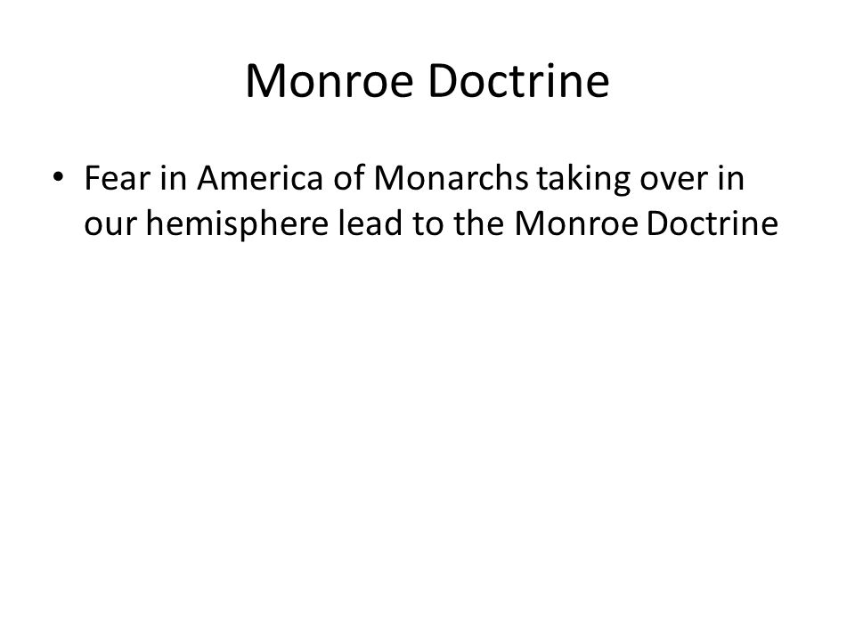 Monroe Doctrine Fear in America of Monarchs taking over in our hemisphere lead to the Monroe Doctrine
