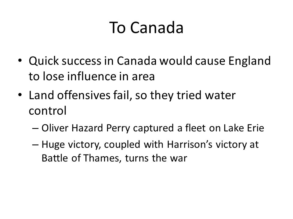 To Canada Quick success in Canada would cause England to lose influence in area Land offensives fail, so they tried water control – Oliver Hazard Perry captured a fleet on Lake Erie – Huge victory, coupled with Harrison's victory at Battle of Thames, turns the war