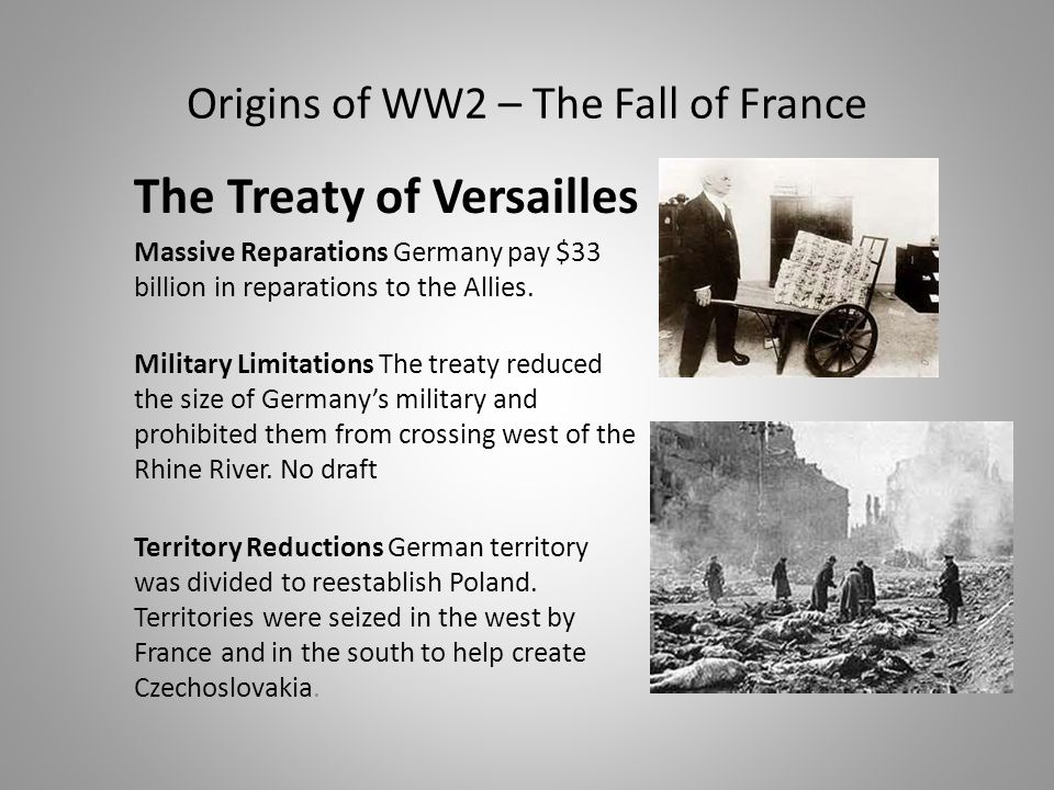Origins of WW2 – The Fall of France The Treaty of Versailles Massive Reparations Germany pay $33 billion in reparations to the Allies.
