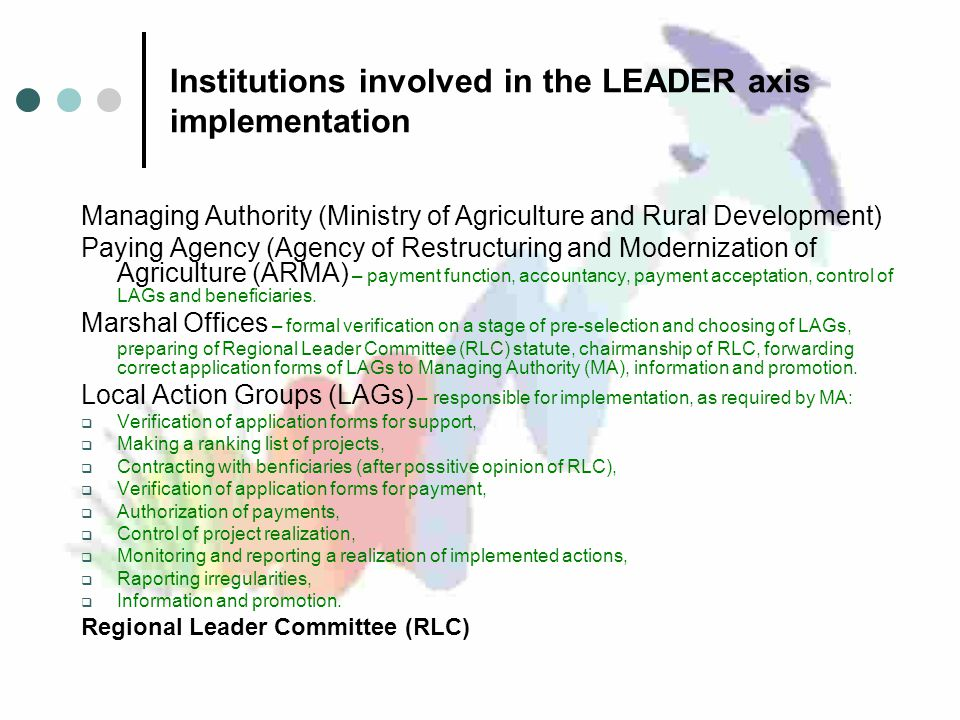 Institutions involved in the LEADER axis implementation Managing Authority (Ministry of Agriculture and Rural Development) Paying Agency (Agency of Restructuring and Modernization of Agriculture (ARMA) – payment function, accountancy, payment acceptation, control of LAGs and beneficiaries.