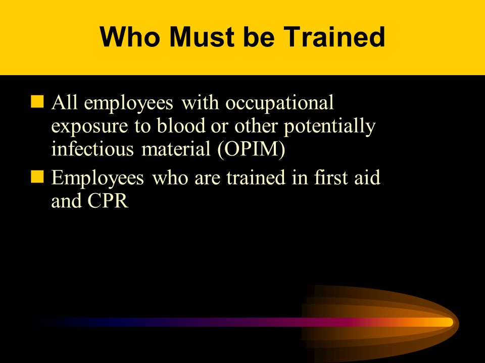 Who Must be Trained All employees with occupational exposure to blood or other potentially infectious material (OPIM) Employees who are trained in first aid and CPR
