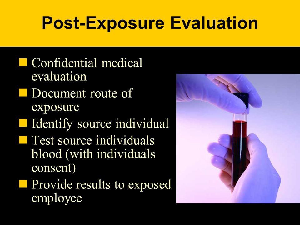 Post-Exposure Evaluation Confidential medical evaluation Document route of exposure Identify source individual Test source individuals blood (with individuals consent) Provide results to exposed employee