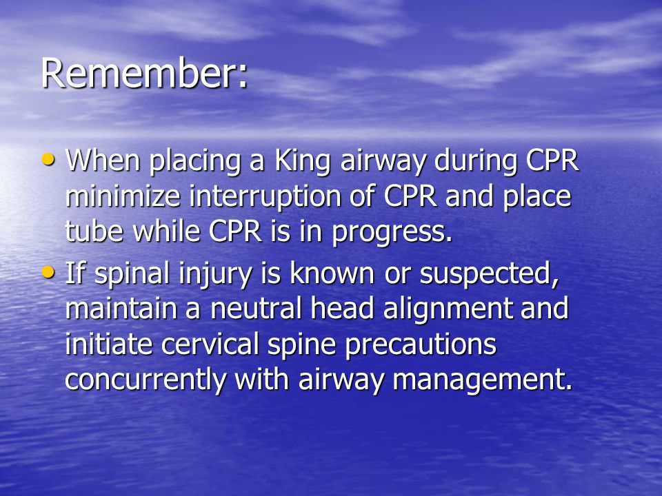 Remember: When placing a King airway during CPR minimize interruption of CPR and place tube while CPR is in progress.