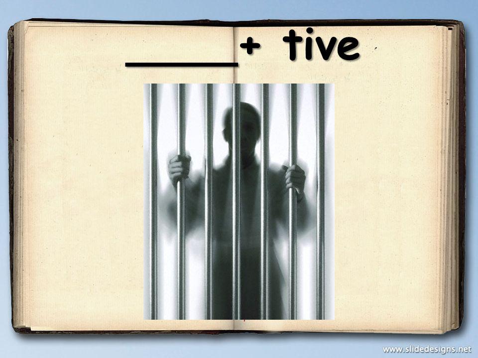 ____+ tive ____+ tive