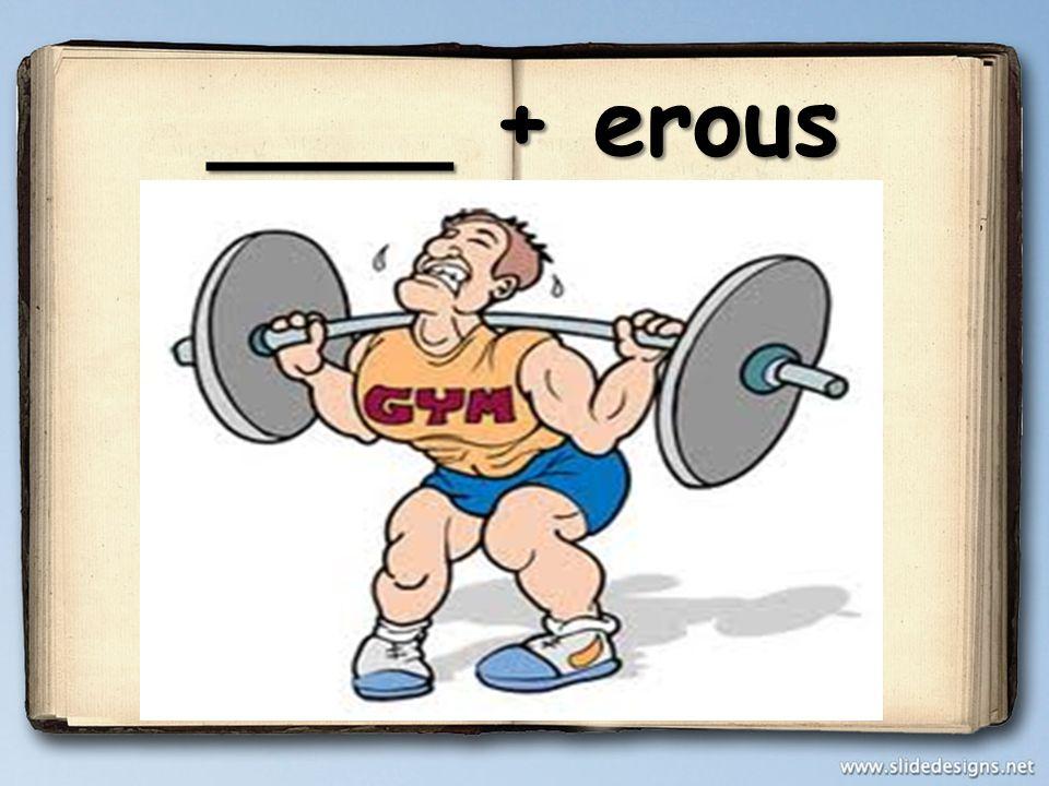 ____ + erous