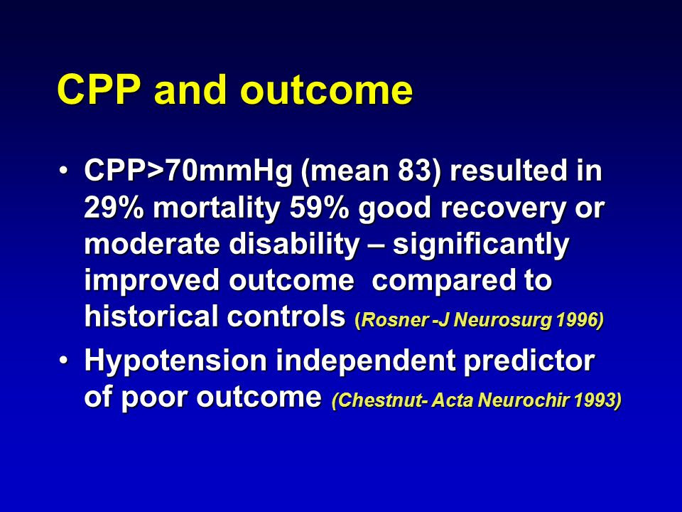 CPP and outcome CPP>70mmHg (mean 83) resulted in 29% mortality 59% good recovery or moderate disability – significantly improved outcome compared to historical controls (Rosner -J Neurosurg 1996)CPP>70mmHg (mean 83) resulted in 29% mortality 59% good recovery or moderate disability – significantly improved outcome compared to historical controls (Rosner -J Neurosurg 1996) Hypotension independent predictor of poor outcome (Chestnut- Acta Neurochir 1993)Hypotension independent predictor of poor outcome (Chestnut- Acta Neurochir 1993)