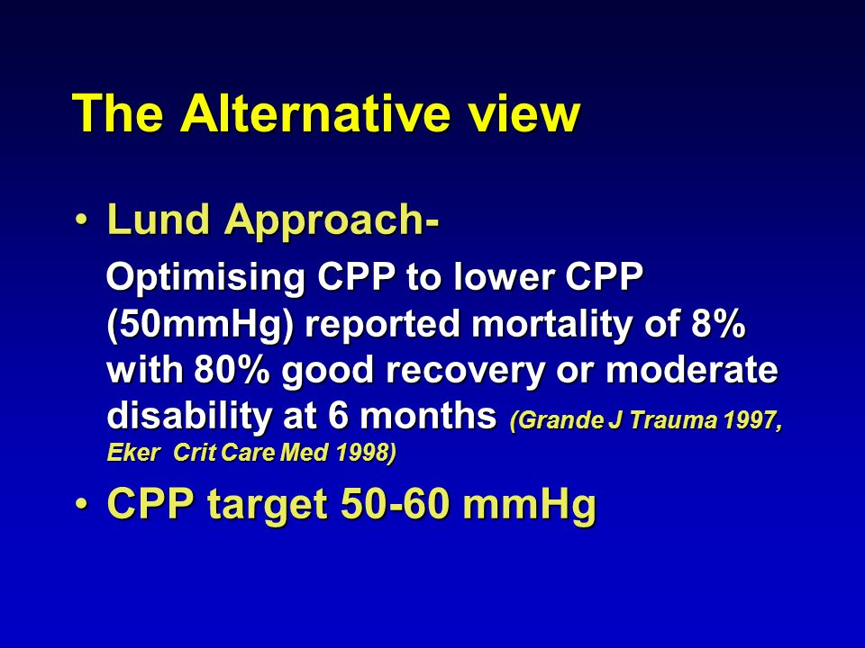 The Alternative view Lund Approach-Lund Approach- Optimising CPP to lower CPP (50mmHg) reported mortality of 8% with 80% good recovery or moderate disability at 6 months (Grande J Trauma 1997, Eker Crit Care Med 1998) Optimising CPP to lower CPP (50mmHg) reported mortality of 8% with 80% good recovery or moderate disability at 6 months (Grande J Trauma 1997, Eker Crit Care Med 1998) CPP target 50-60 mmHgCPP target 50-60 mmHg