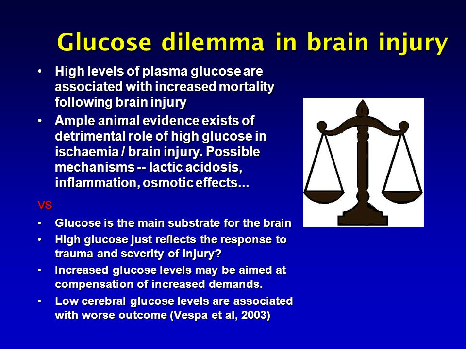 Glucose dilemma in brain injury High levels of plasma glucose are associated with increased mortality following brain injuryHigh levels of plasma glucose are associated with increased mortality following brain injury Ample animal evidence exists of detrimental role of high glucose in ischaemia / brain injury.