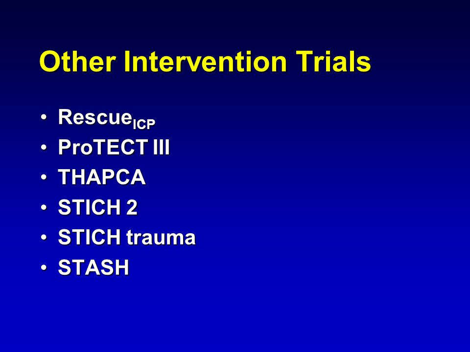Other Intervention Trials Rescue ICPRescue ICP ProTECT IIIProTECT III THAPCATHAPCA STICH 2STICH 2 STICH traumaSTICH trauma STASHSTASH