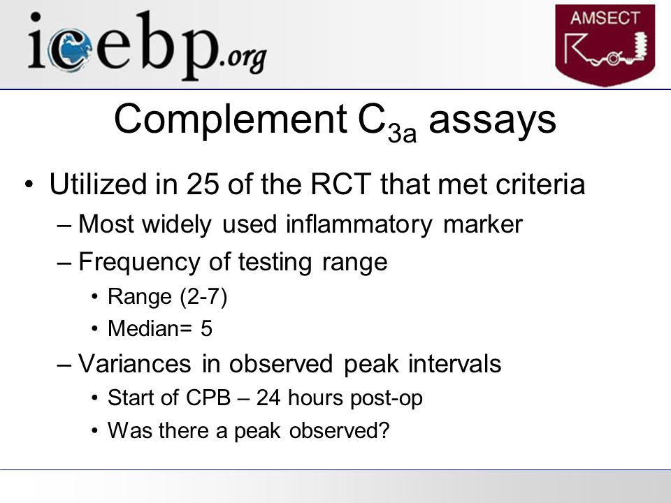Complement C 3a assays Utilized in 25 of the RCT that met criteria –Most widely used inflammatory marker –Frequency of testing range Range (2-7) Median= 5 –Variances in observed peak intervals Start of CPB – 24 hours post-op Was there a peak observed