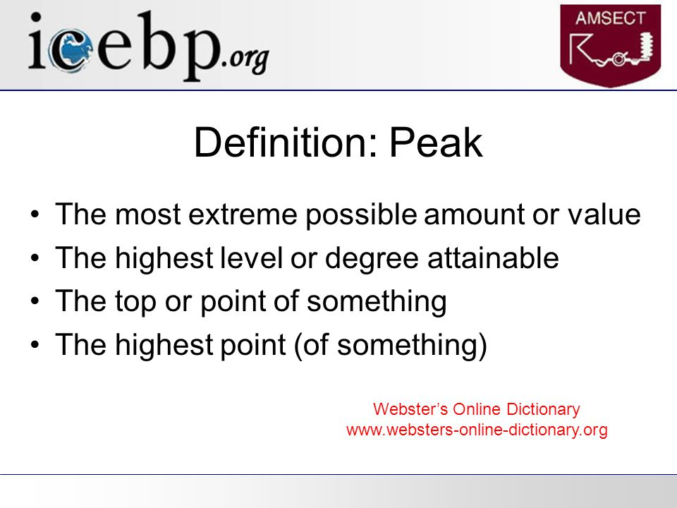 Definition: Peak The most extreme possible amount or value The highest level or degree attainable The top or point of something The highest point (of something) Webster's Online Dictionary www.websters-online-dictionary.org