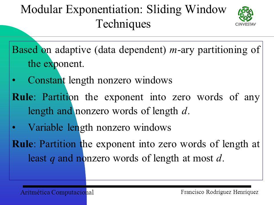 Aritmética Computacional Francisco Rodríguez Henríquez Modular Exponentiation: Sliding Window Techniques Based on adaptive (data dependent) m-ary partitioning of the exponent.