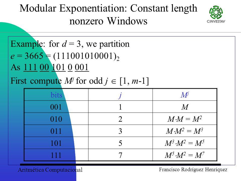 Aritmética Computacional Francisco Rodríguez Henríquez Modular Exponentiation: Constant length nonzero Windows Example: for d = 3, we partition e = 3665 = (111001010001) 2 As 111 00 101 0 001 First compute M j for odd j  [1, m-1] bitsjMjMj 0011M 0102 M  M = M 2 0113 M  M 2 = M 3 1015 M 3  M 2 = M 5 1117 M 5  M 2 = M 7