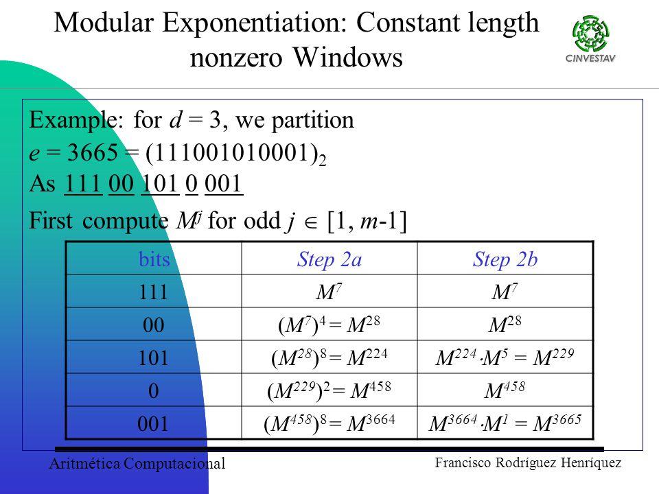 Aritmética Computacional Francisco Rodríguez Henríquez Modular Exponentiation: Constant length nonzero Windows Example: for d = 3, we partition e = 3665 = (111001010001) 2 As 111 00 101 0 001 First compute M j for odd j  [1, m-1] bitsStep 2aStep 2b 111M7M7 M7M7 00(M 7 ) 4 = M 28 M 28 101(M 28 ) 8 = M 224 M 224  M 5 = M 229 0(M 229 ) 2 = M 458 M 458 001(M 458 ) 8 = M 3664 M 3664  M 1 = M 3665