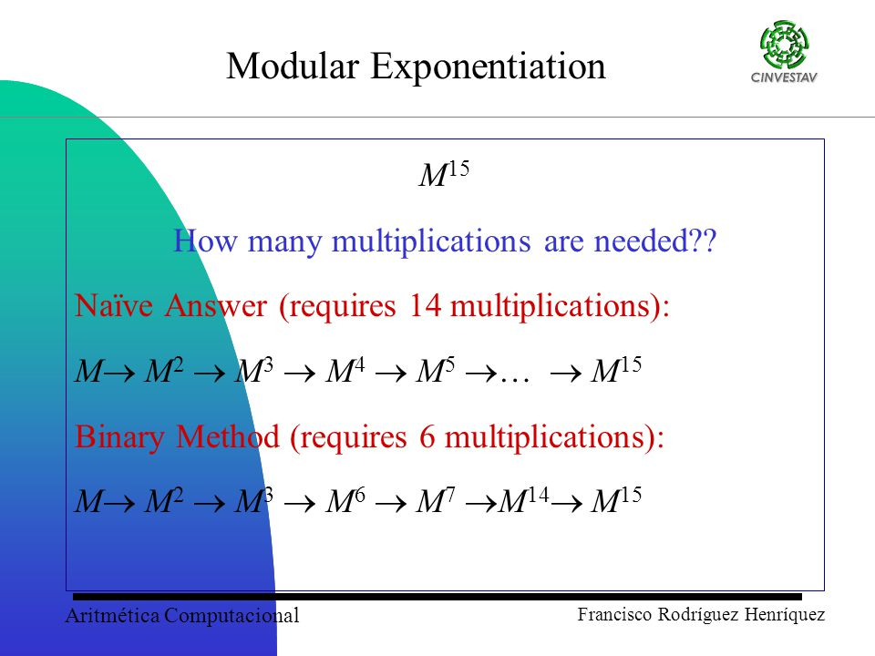 Aritmética Computacional Francisco Rodríguez Henríquez Modular Exponentiation: Preprocessing Multiplications Consider the following exponent for k = 16 and d = 4: 1011 0011 0111 1000 Which implies that we need to compute M w mod n for only: w = 3, 7, 8, 11.