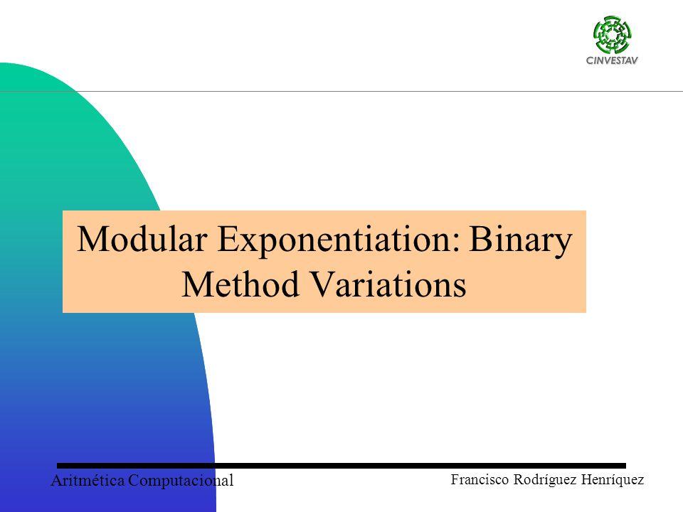 Aritmética Computacional Francisco Rodríguez Henríquez Modular Exponentiation: Binary Method Variations