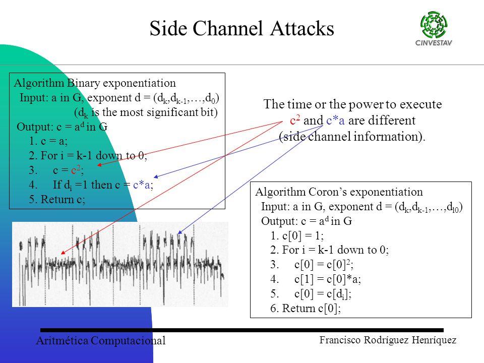Aritmética Computacional Francisco Rodríguez Henríquez Side Channel Attacks Algorithm Binary exponentiation Input: a in G, exponent d = (d k,d k-1,…,d 0 ) (d k is the most significant bit) Output: c = a d in G 1.