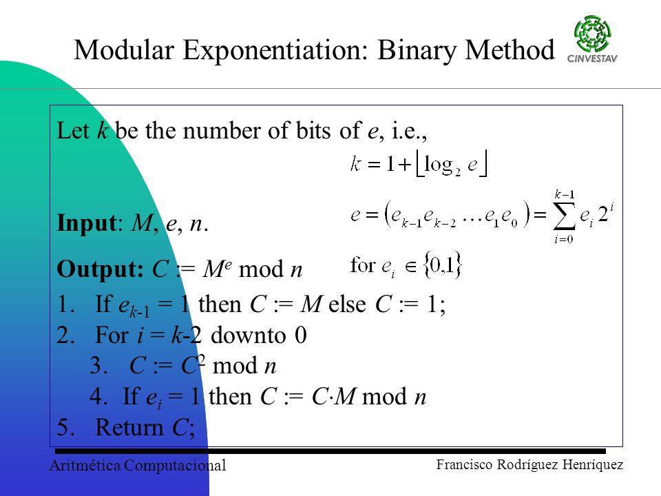 Aritmética Computacional Francisco Rodríguez Henríquez Modular Exponentiation: Binary Method Let k be the number of bits of e, i.e., Input: M, e, n.