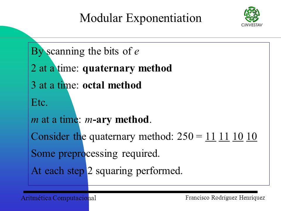 Aritmética Computacional Francisco Rodríguez Henríquez Modular Exponentiation By scanning the bits of e 2 at a time: quaternary method 3 at a time: octal method Etc.