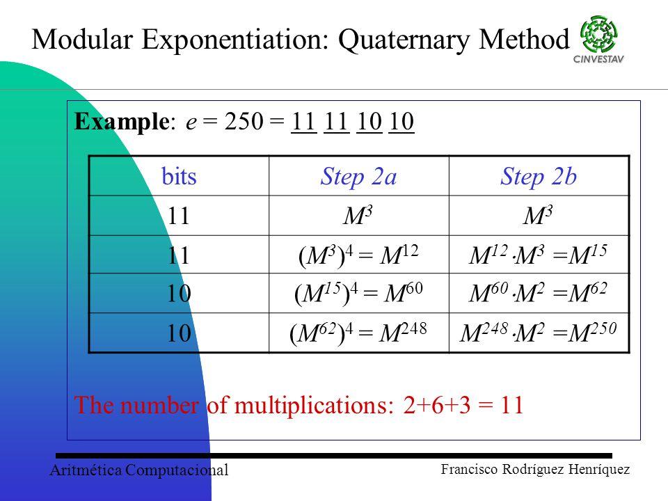 Aritmética Computacional Francisco Rodríguez Henríquez Modular Exponentiation: Quaternary Method Example: e = 250 = 11 11 10 10 The number of multiplications: 2+6+3 = 11 bitsStep 2aStep 2b 11M3M3 M3M3 (M 3 ) 4 = M 12 M 12  M 3 =M 15 10(M 15 ) 4 = M 60 M 60  M 2 =M 62 10(M 62 ) 4 = M 248 M 248  M 2 =M 250