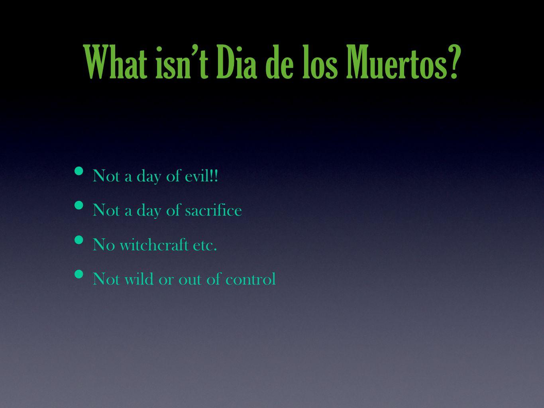 What isn't Dia de los Muertos. Not a day of evil!.