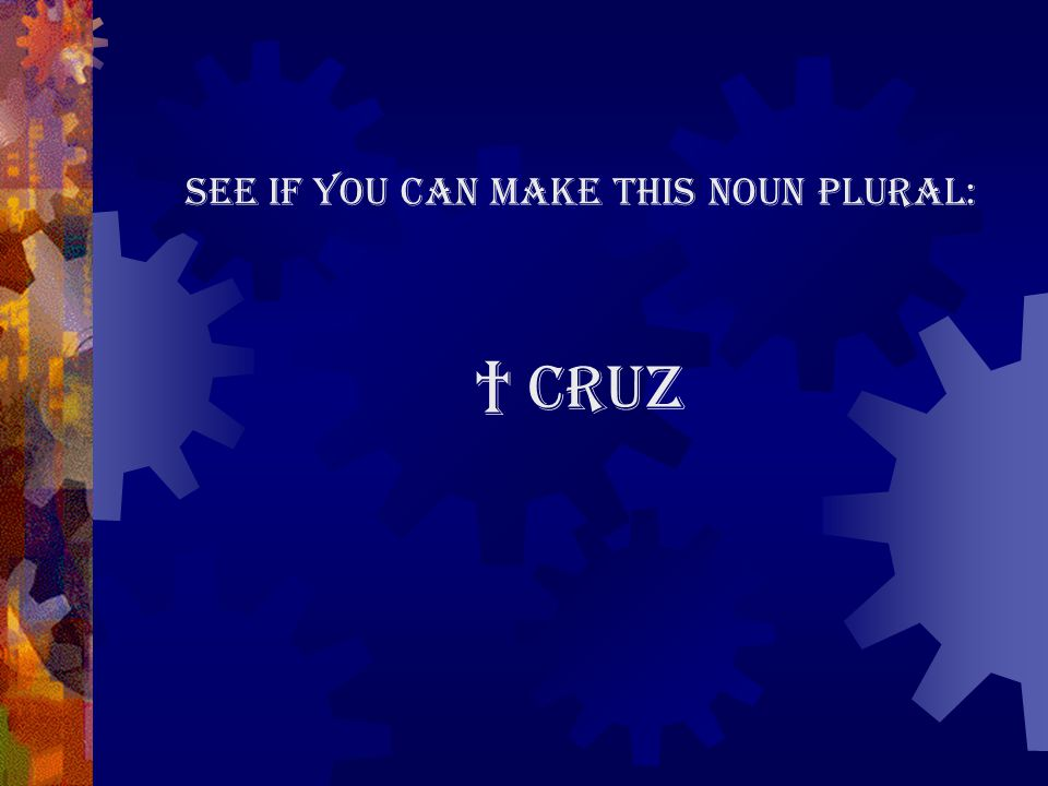 See if you can make this noun plural: † cruz