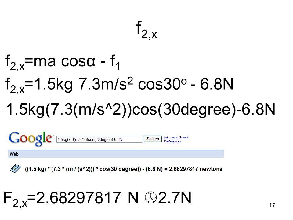 17 f 2,x f 2,x =ma cosα - f 1 f 2,x =1.5kg 7.3m/s 2 cos30 o - 6.8N 1.5kg(7.3(m/s^2))cos(30degree)-6.8N F 2,x =2.68297817 N  2.7N