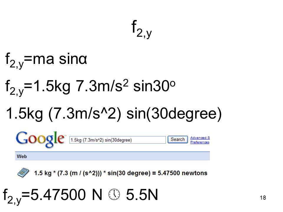 18 f 2,y f 2,y =ma sinα f 2,y =1.5kg 7.3m/s 2 sin30 o 1.5kg (7.3m/s^2) sin(30degree) f 2,y =5.47500 N  5.5N