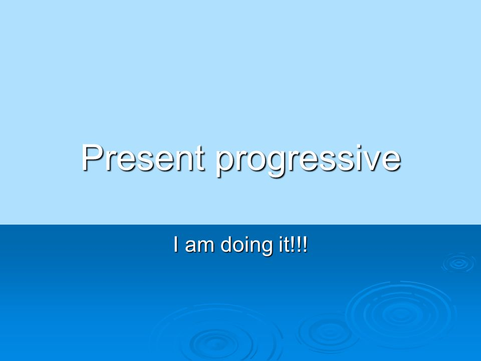 Present progressive I am doing it!!!