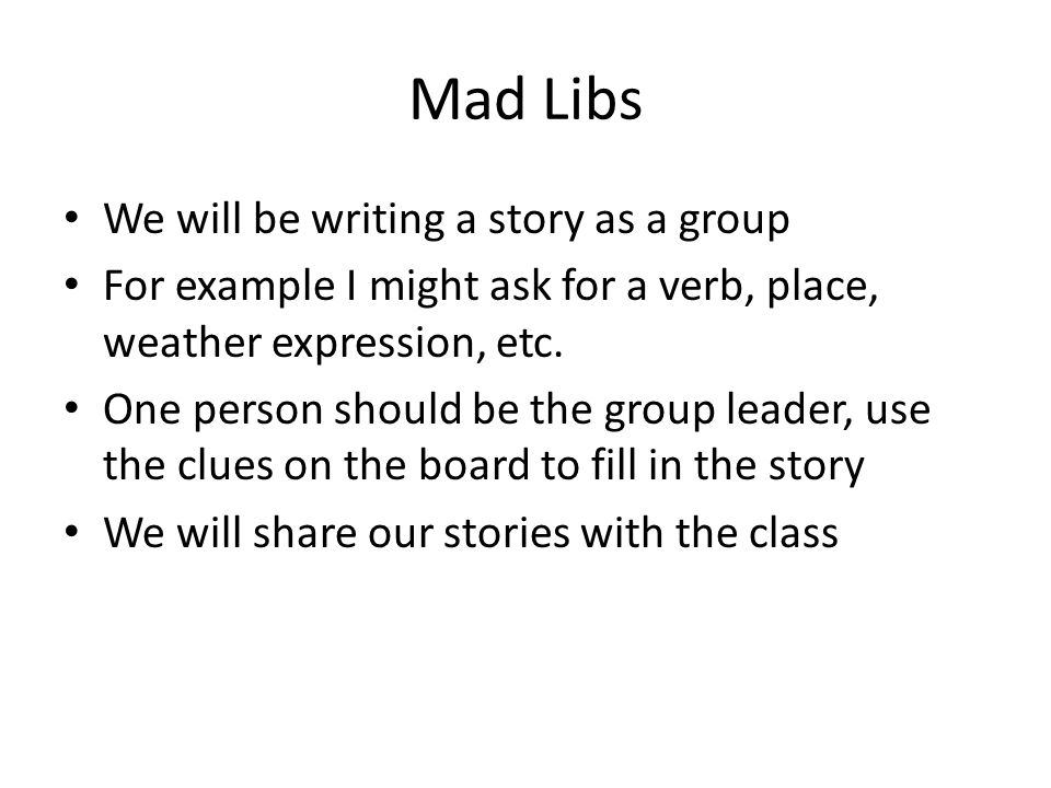Mad Libs We will be writing a story as a group For example I might ask for a verb, place, weather expression, etc. One person should be the group lead