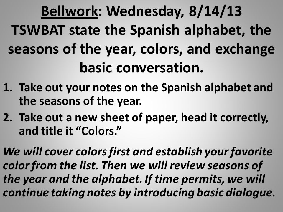 Bellwork: Wednesday, 8/14/13 TSWBAT state the Spanish alphabet, the seasons of the year, colors, and exchange basic conversation.