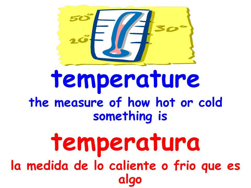 temperature the measure of how hot or cold something is temperatura la medida de lo caliente o frio que es algo