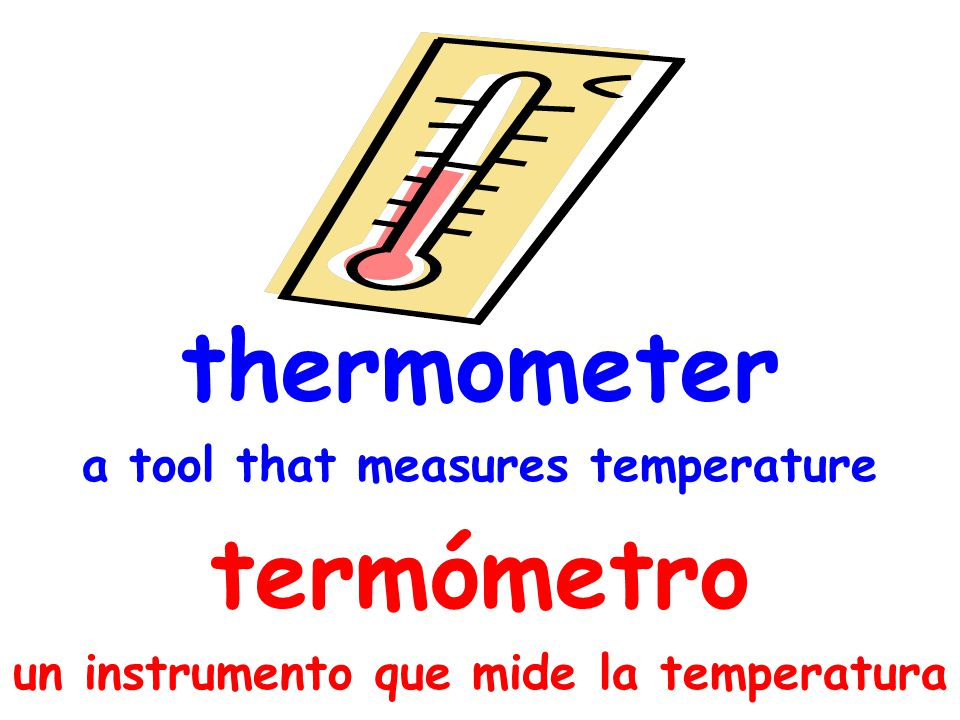 thermometer a tool that measures temperature termómetro un instrumento que mide la temperatura