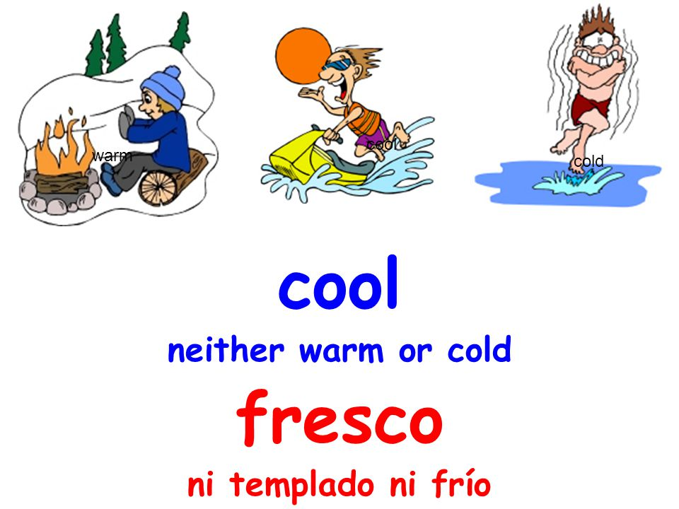 cool neither warm or cold fresco ni templado ni frío warm cold cool
