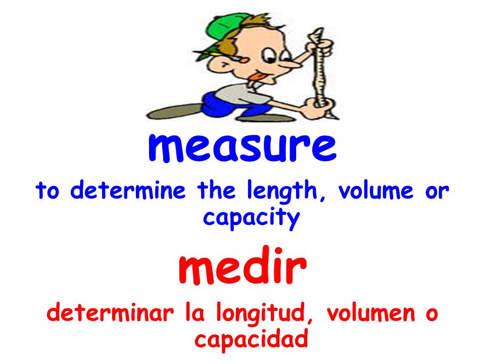 measure to determine the length, volume or capacity medir determinar la longitud, volumen o capacidad