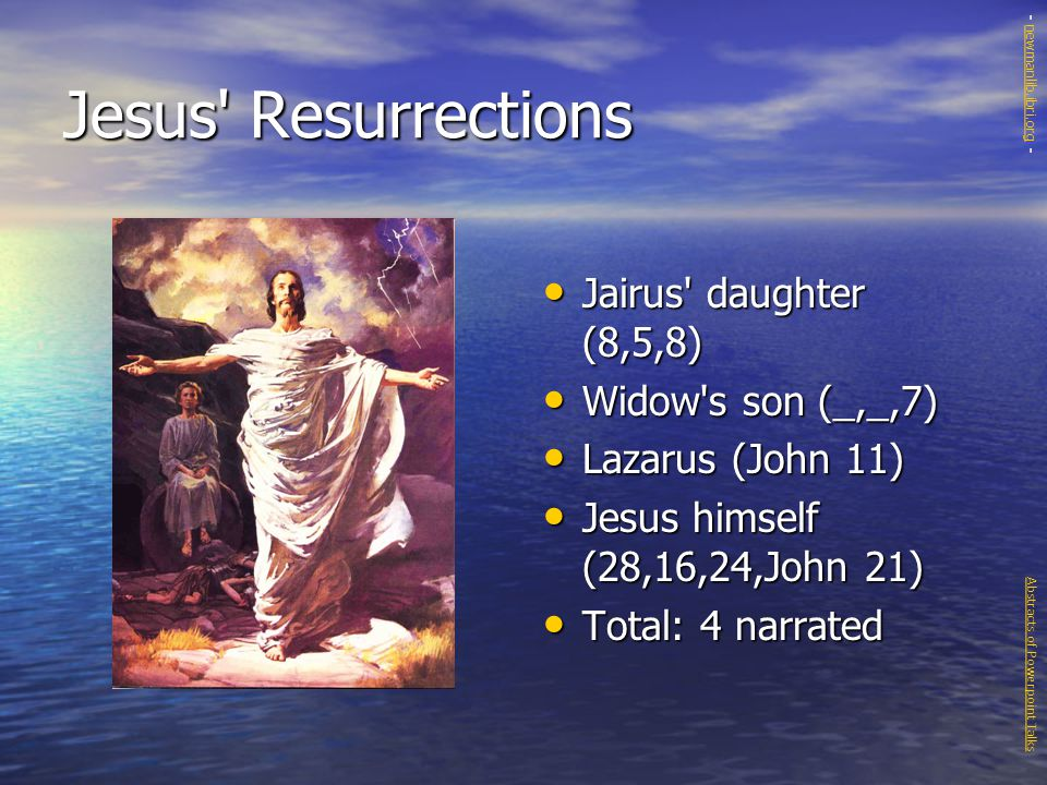 Jesus Resurrections Jairus daughter (8,5,8) Jairus daughter (8,5,8) Widow s son (_,_,7) Widow s son (_,_,7) Lazarus (John 11) Lazarus (John 11) Jesus himself (28,16,24,John 21) Jesus himself (28,16,24,John 21) Total: 4 narrated Total: 4 narrated Abstracts of Powerpoint Talks - newmanlib.ibri.org -newmanlib.ibri.org