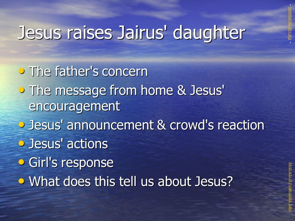 Jesus raises Jairus daughter The father s concern The father s concern The message from home & Jesus encouragement The message from home & Jesus encouragement Jesus announcement & crowd s reaction Jesus announcement & crowd s reaction Jesus actions Jesus actions Girl s response Girl s response What does this tell us about Jesus.