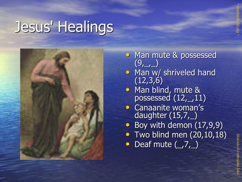 Jesus Healings Man mute & possessed (9,_,_) Man mute & possessed (9,_,_) Man w/ shriveled hand (12,3,6) Man w/ shriveled hand (12,3,6) Man blind, mute & possessed (12,_,11) Man blind, mute & possessed (12,_,11) Canaanite woman's daughter (15,7,_) Canaanite woman's daughter (15,7,_) Boy with demon (17,9,9) Boy with demon (17,9,9) Two blind men (20,10,18) Two blind men (20,10,18) Deaf mute (_,7,_) Deaf mute (_,7,_) Abstracts of Powerpoint Talks - newmanlib.ibri.org -newmanlib.ibri.org
