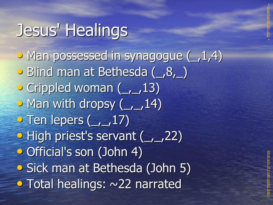 Jesus Healings Man possessed in synagogue (_,1,4) Man possessed in synagogue (_,1,4) Blind man at Bethesda (_,8,_) Blind man at Bethesda (_,8,_) Crippled woman (_,_,13) Crippled woman (_,_,13) Man with dropsy (_,_,14) Man with dropsy (_,_,14) Ten lepers (_,_,17) Ten lepers (_,_,17) High priest s servant (_,_,22) High priest s servant (_,_,22) Official s son (John 4) Official s son (John 4) Sick man at Bethesda (John 5) Sick man at Bethesda (John 5) Total healings: ~22 narrated Total healings: ~22 narrated Abstracts of Powerpoint Talks - newmanlib.ibri.org -newmanlib.ibri.org