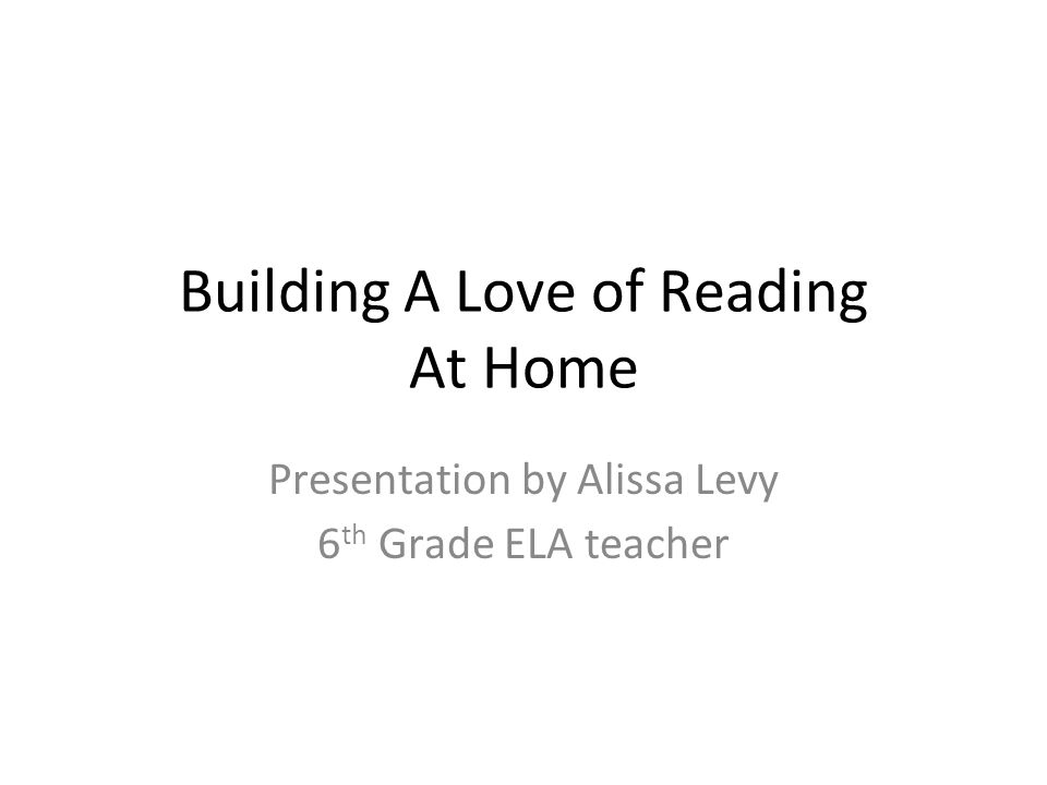 Building A Love of Reading At Home Presentation by Alissa Levy 6 th Grade ELA teacher