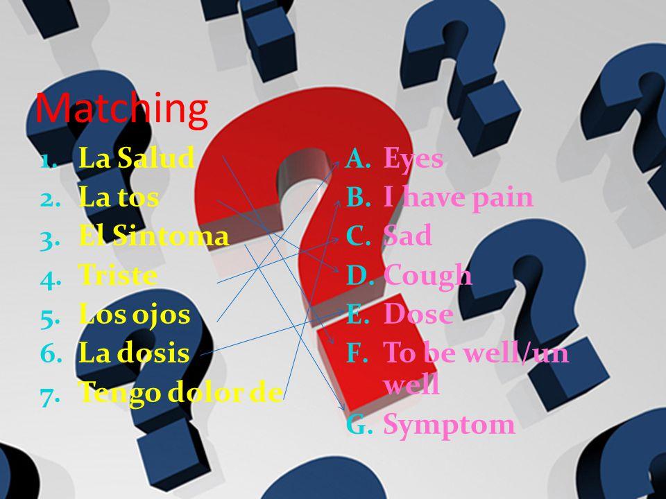 Matching 1. La Salud 2. La tos 3. El Sintoma 4. Triste 5. Los ojos 6. La dosis 7. Tengo dolor de A. Eyes B. I have pain C. Sad D. Cough E. Dose F. To