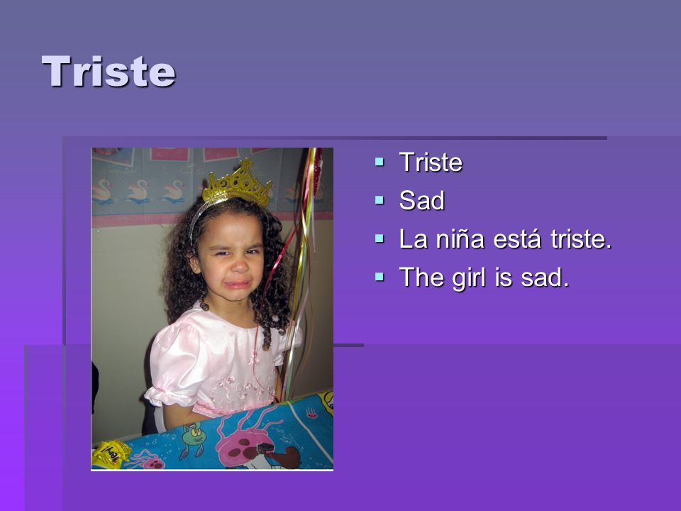 Triste  Triste  Sad  La niña está triste.  The girl is sad.