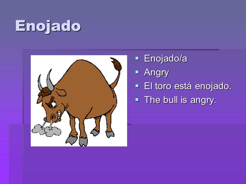 Enojado  Enojado/a  Angry  El toro está enojado.  The bull is angry.