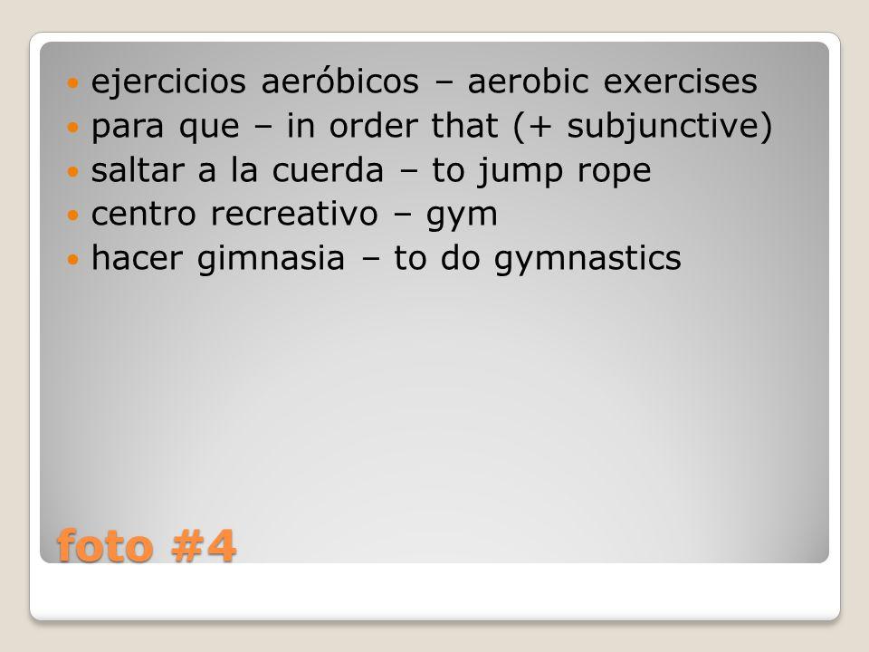 foto #4 ejercicios aeróbicos – aerobic exercises para que – in order that (+ subjunctive) saltar a la cuerda – to jump rope centro recreativo – gym hacer gimnasia – to do gymnastics
