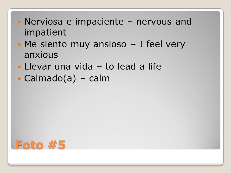Foto #5 Nerviosa e impaciente – nervous and impatient Me siento muy ansioso – I feel very anxious Llevar una vida – to lead a life Calmado(a) – calm